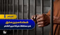 شهادة سجين سابق في معتقلات هيئة تحرير الشام