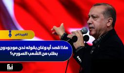 ماذا قصد أردوغان بقوله نحن موجودون بطلب من الشعب السوري؟